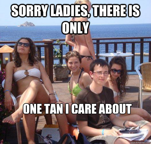 sorry ladies there is only one tan i care about - Priority Peter