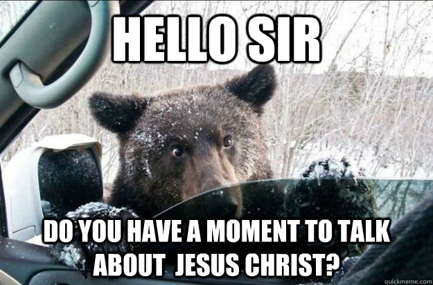 hello sir do you have a moment to talk about jesus christ - Jehovah Bear