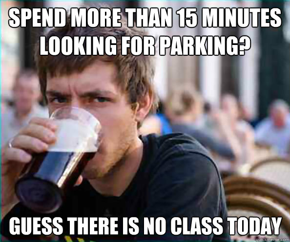 spend more than 15 minutes looking for parking guess there  - Lazy College Senior