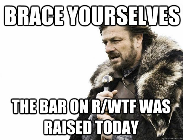 brace yourselves the bar on rwtf was raised today - Brace Yourself