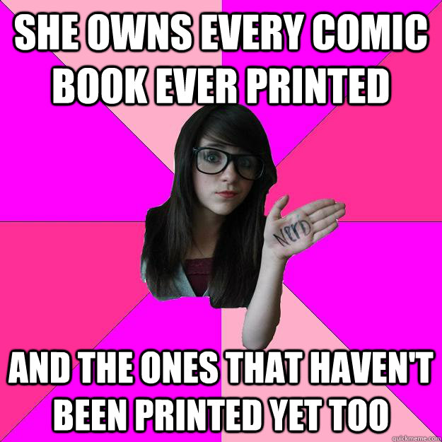 she owns every comic book ever printed and the ones that hav - Idiot Nerd Girl