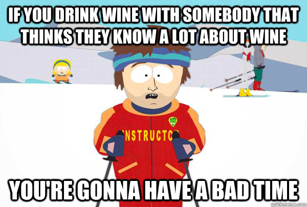 if you drink wine with somebody that thinks they know a lot  - Super Cool Ski Instructor