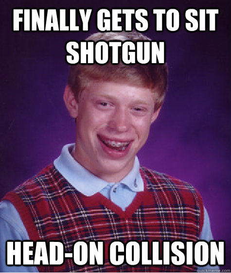 finally gets to sit shotgun headon collision - Bad Luck Brian