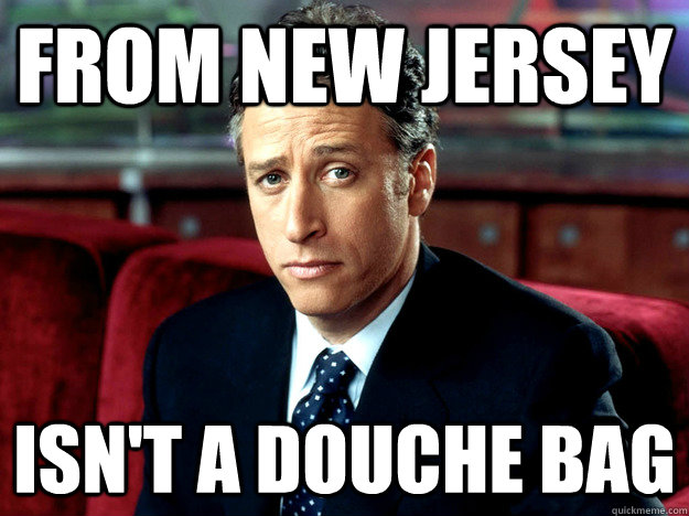 from new jersey isnt a douche bag - Jon Stewart