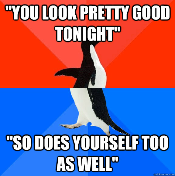 you look pretty good tonight so does yourself too as well - Socially Awesome Awkward Penguin