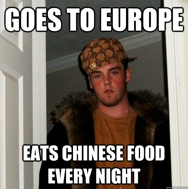 goes to europe eats chinese food every night - Scumbag Steve