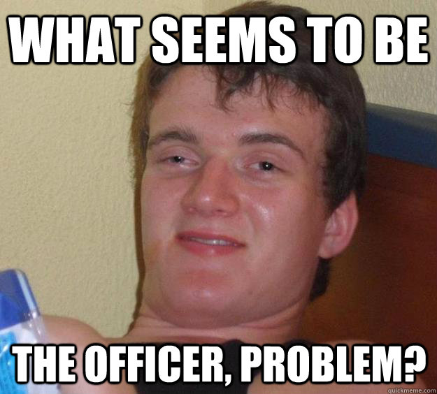 what seems to be the officer problem - 10 Guy