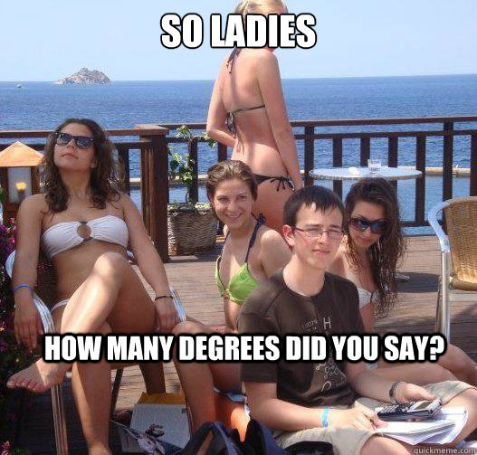 so ladies how many degrees did you say - Priority Peter