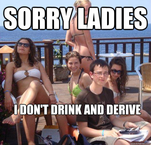 sorry ladies i dont drink and derive - Priority Peter