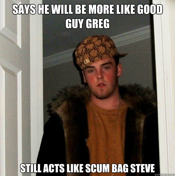 says he will be more like good guy greg still acts like scum - Scumbag Steve