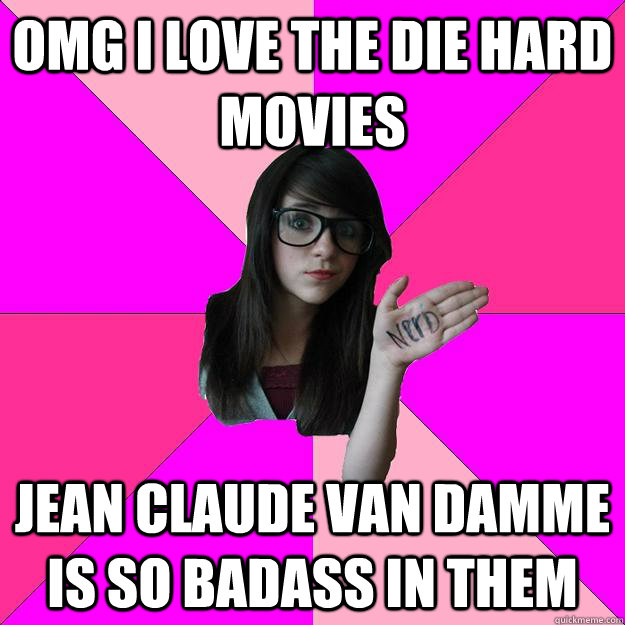 omg i love the die hard movies jean claude van damme is so b - Idiot Nerd Girl
