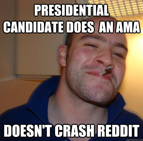 presidential candidate does an ama doesnt crash reddit - Good Guy Greg