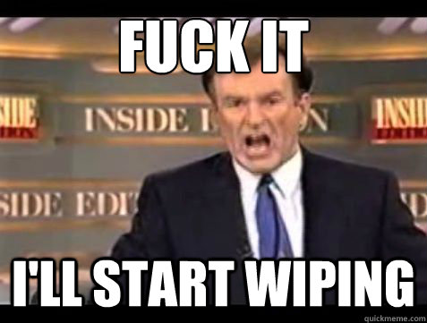 fuck it ill start wiping - Bill OReilly Fuck it