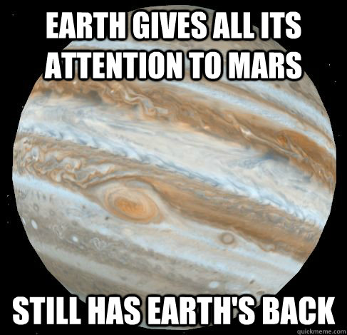 earth gives all its attention to mars still has earths back - Good Guy Jupitar