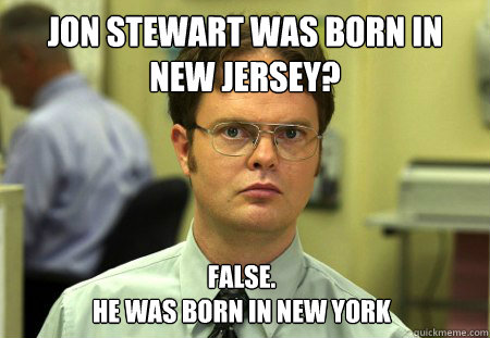 jon stewart was born in new jersey false he was born in ne - Dwight