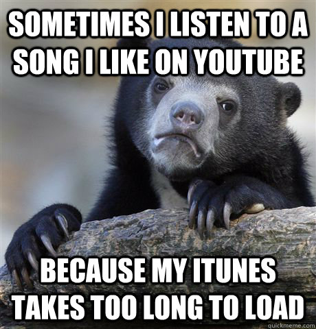 sometimes i listen to a song i like on youtube because my it - Confession Bear