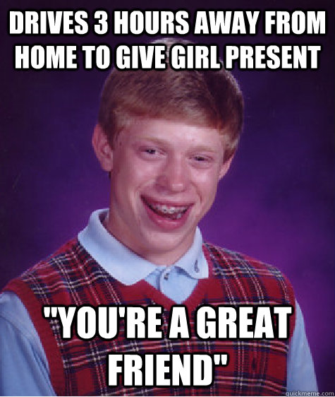 drives 3 hours away from home to give girl present youre a - Bad Luck Brian