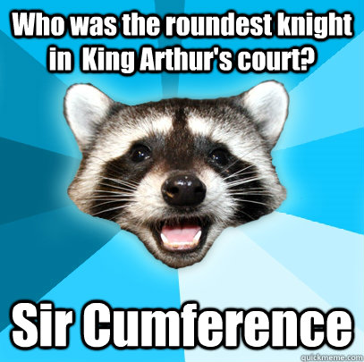 who was the roundest knight in king arthurs court sir cum - Lame Pun Coon