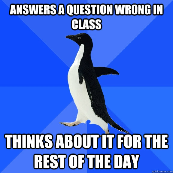 answers a question wrong in class thinks about it for the re - Socially Awkward Penguin