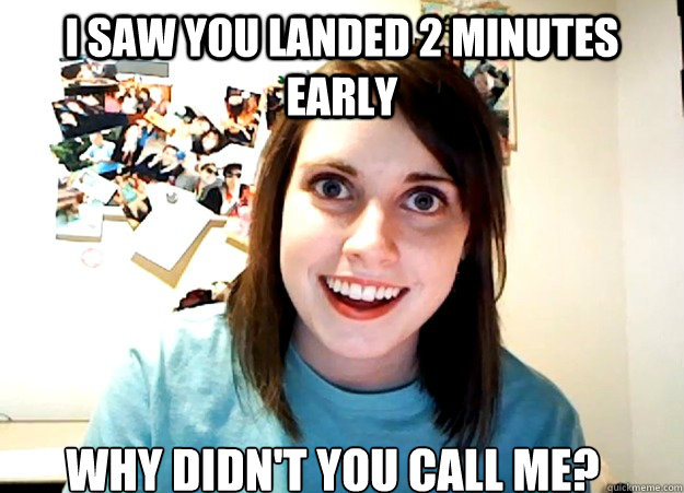 i saw you landed 2 minutes early why didnt you call me - Overly Attached Girlfriend