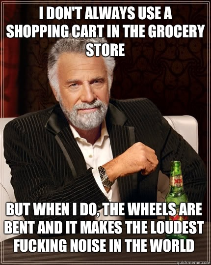 I dont always use a shopping cart in the grocery store but w - The Most Interesting Man In The World