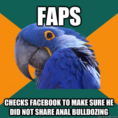 faps checks facebook to make sure he did not share anal bull - Paranoid Parrot