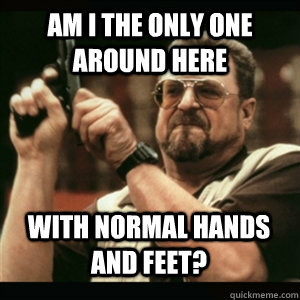 am i the only one around here with normal hands and feet - AM I THE ONLY ONE AROUND HERE