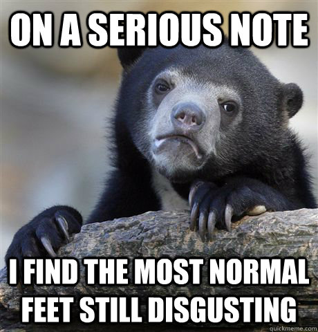 on a serious note i find the most normal feet still disgusti - Confession Bear