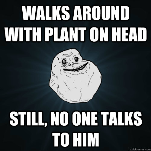 walks around with plant on head still no one talks to him - Forever Alone