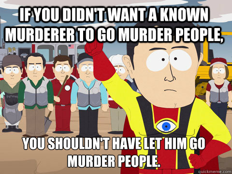 if you didnt want a known murderer to go murder people you - Captain Hindsight