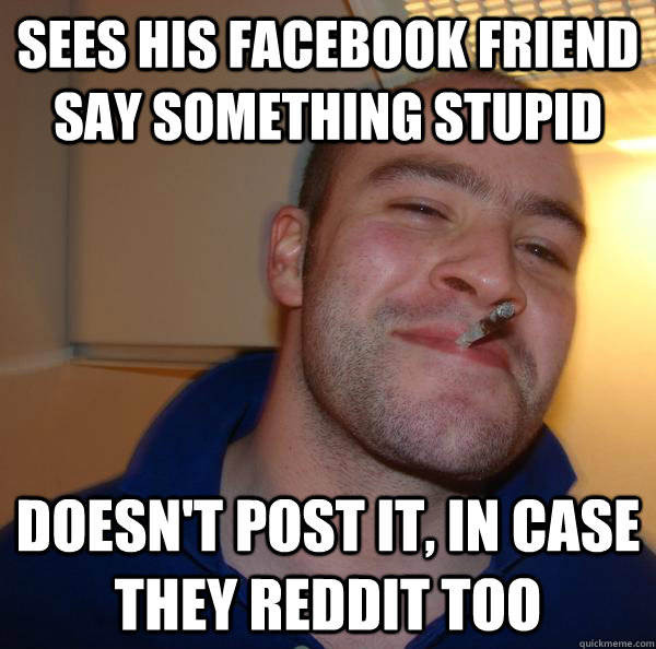 sees his facebook friend say something stupid doesnt post i - Good Guy Greg