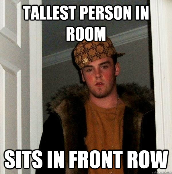 tallest person in room sits in front row - Scumbag Steve
