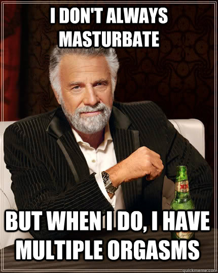 i dont always masturbate but when i do i have multiple org - The Most Interesting Man In The World