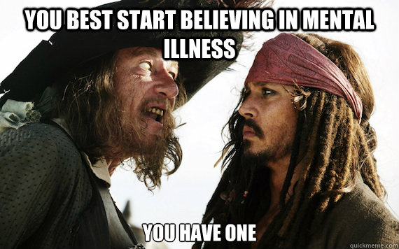 you best start believing in mental illness you have one  - Barbossa meme
