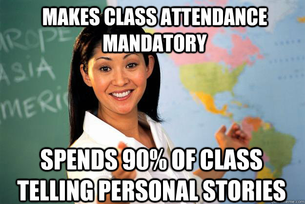 makes class attendance mandatory spends 90 of class telling - Unhelpful High School Teacher