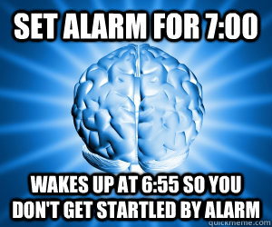 set alarm for 700 wakes up at 655 so you dont get startle - Good Guy Brain