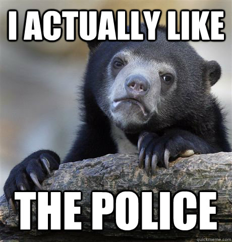 i actually like the police  - Confession Bear