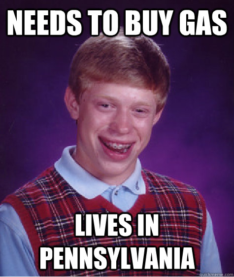 needs to buy gas lives in pennsylvania - Bad Luck Brian