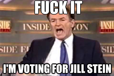fuck it im voting for jill stein - Fuck It Bill OReilly