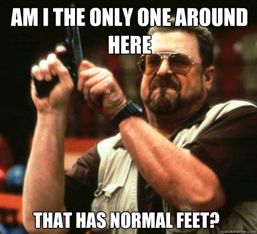 am i the only one around here that has normal feet - Am i the only one