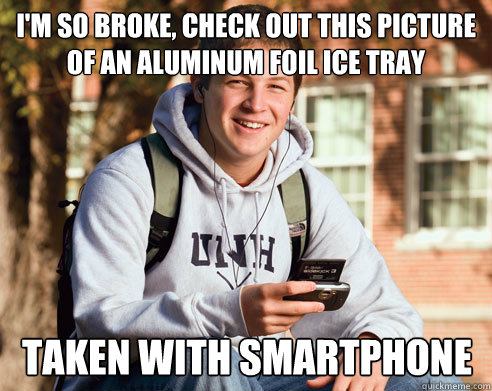 im so broke check out this picture of an aluminum foil ice - College Freshman