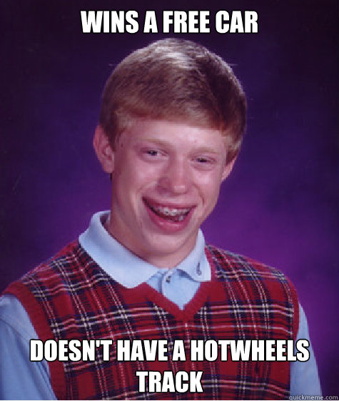 wins a free car doesnt have a hotwheels track - Bad Luck Brian