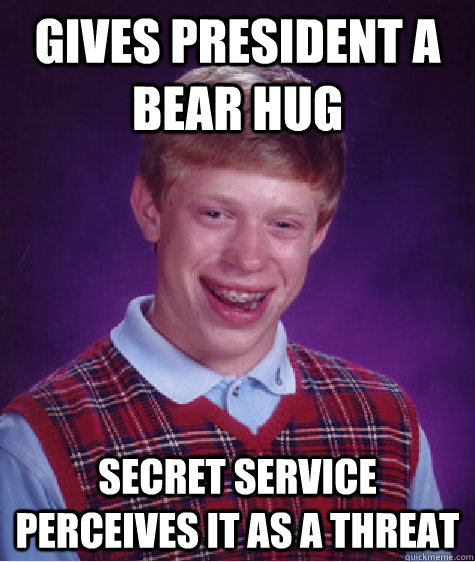 gives president a bear hug secret service perceives it as a  - Bad Luck Brian