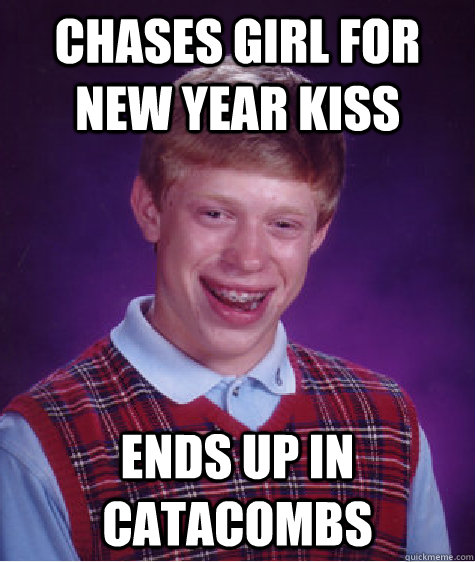 chases girl for new year kiss ends up in catacombs - Bad Luck Brian