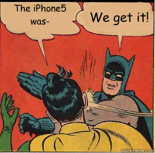 the iphone5 was we get it - Slappin Batman