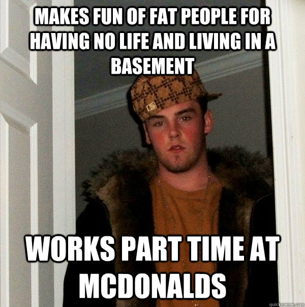 makes fun of fat people for having no life and living in a b - Scumbag Steve