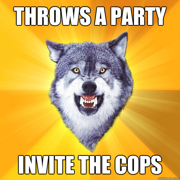 throws a party invite the cops - Courage Wolf