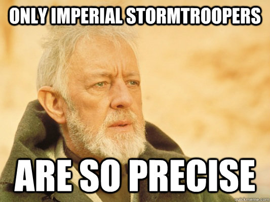 only imperial stormtroopers are so precise - Obi Wan