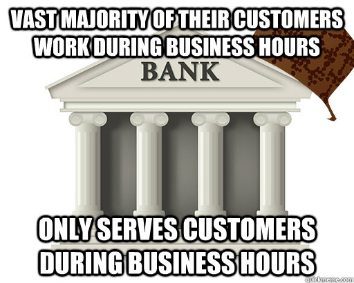 vast majority of their customers work during business hours  - scumbag bank