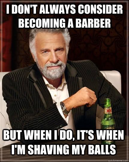 i dont always consider becoming a barber but when i do it - The Most Interesting Man In The World